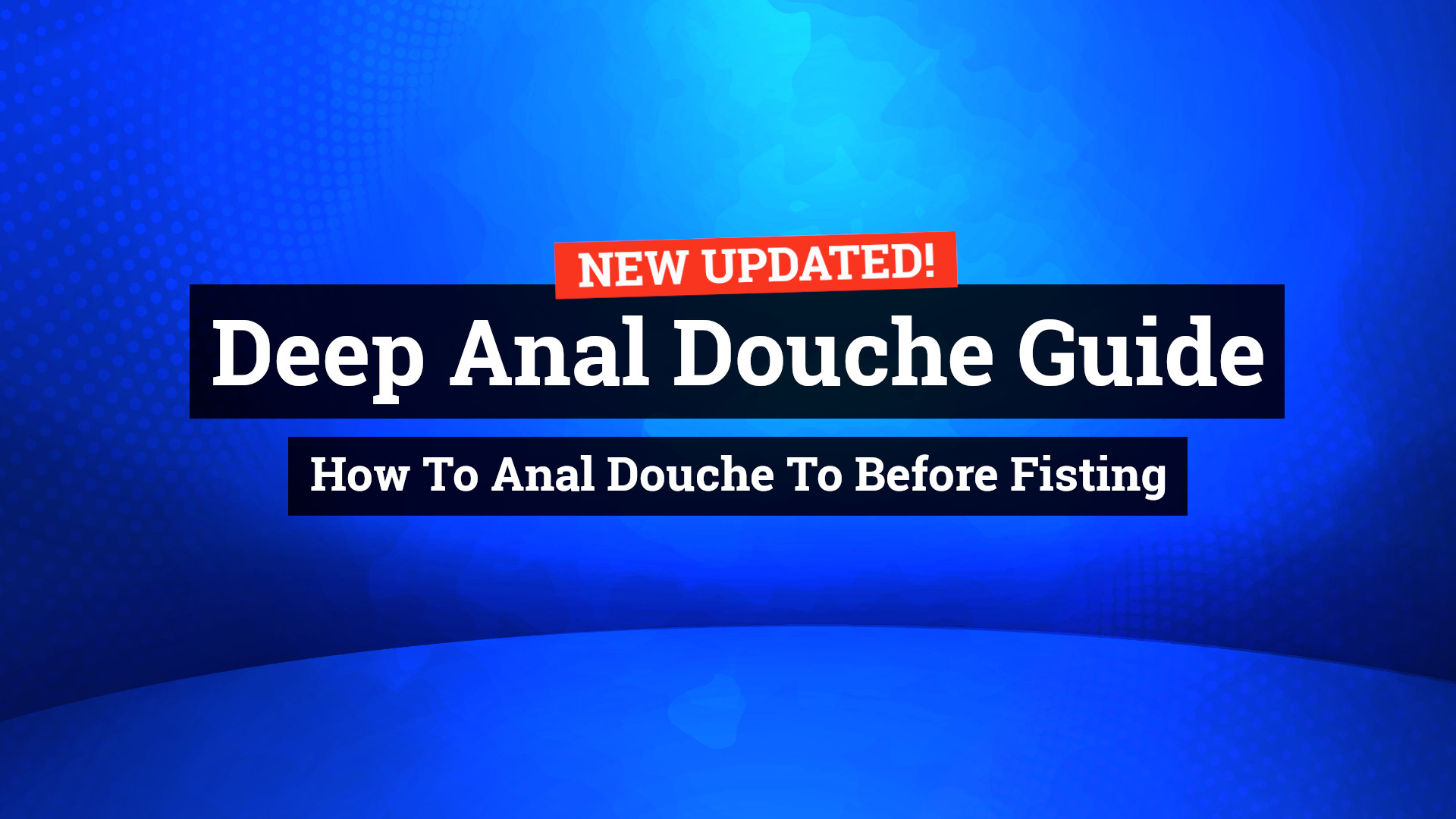 Deep Anal Douche Guide – How To Anal Douche To Before Fisting