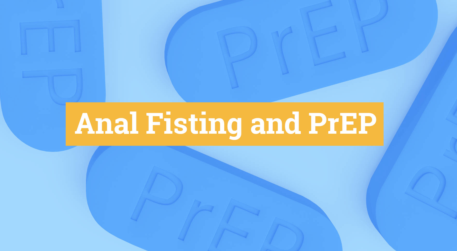 Anal Fisting – PrEP effective for gay men – Also, when doing Anal Fisting