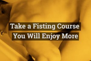 Take a Fisting Course - You will enjoy more!