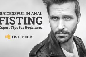 Successful in Anal fisting – Start doing this – Anal Fisting Expert Tips for Beginners