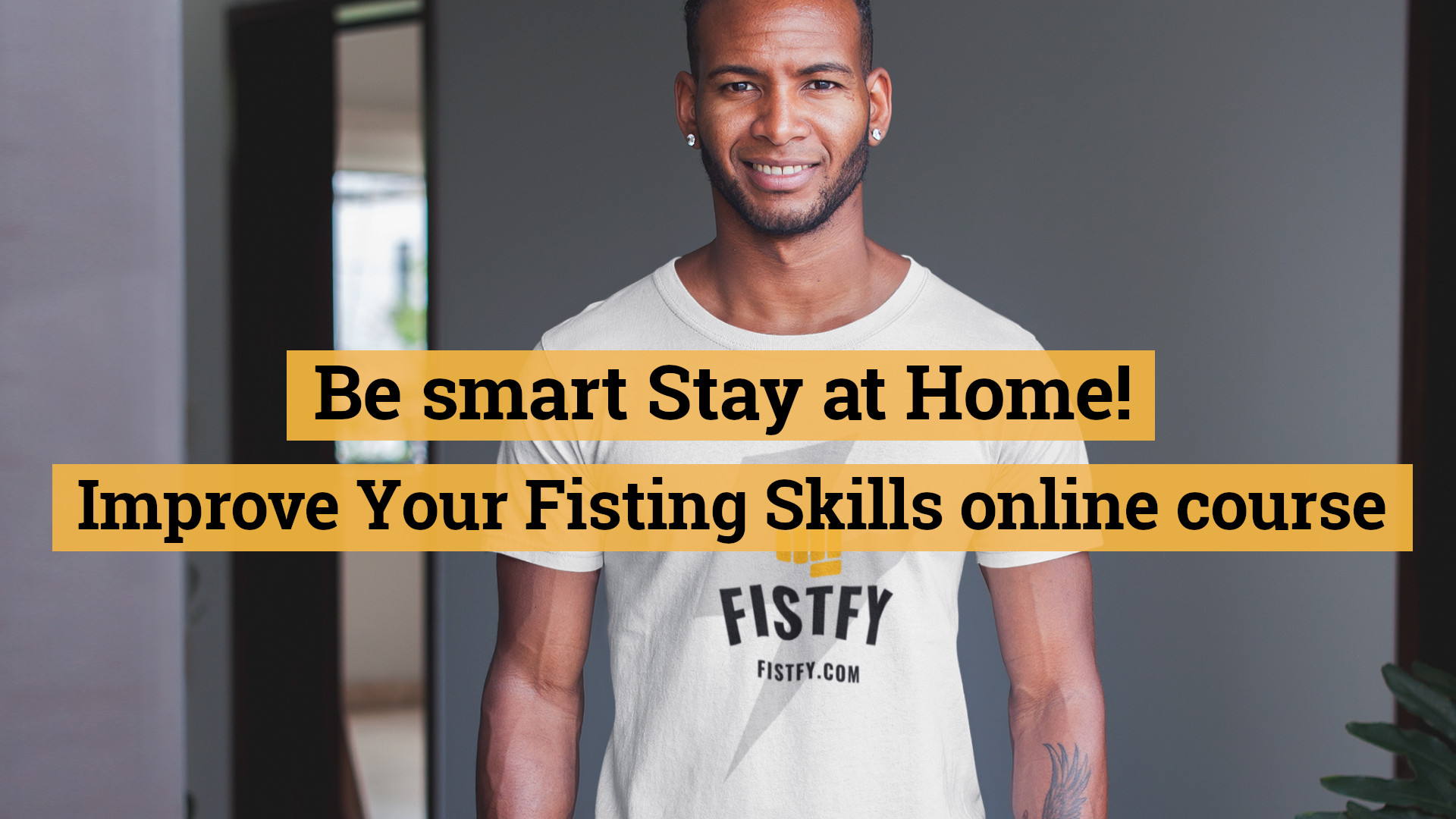 Be smart Stay at Home! Improve Your Fisting Skills online course now!