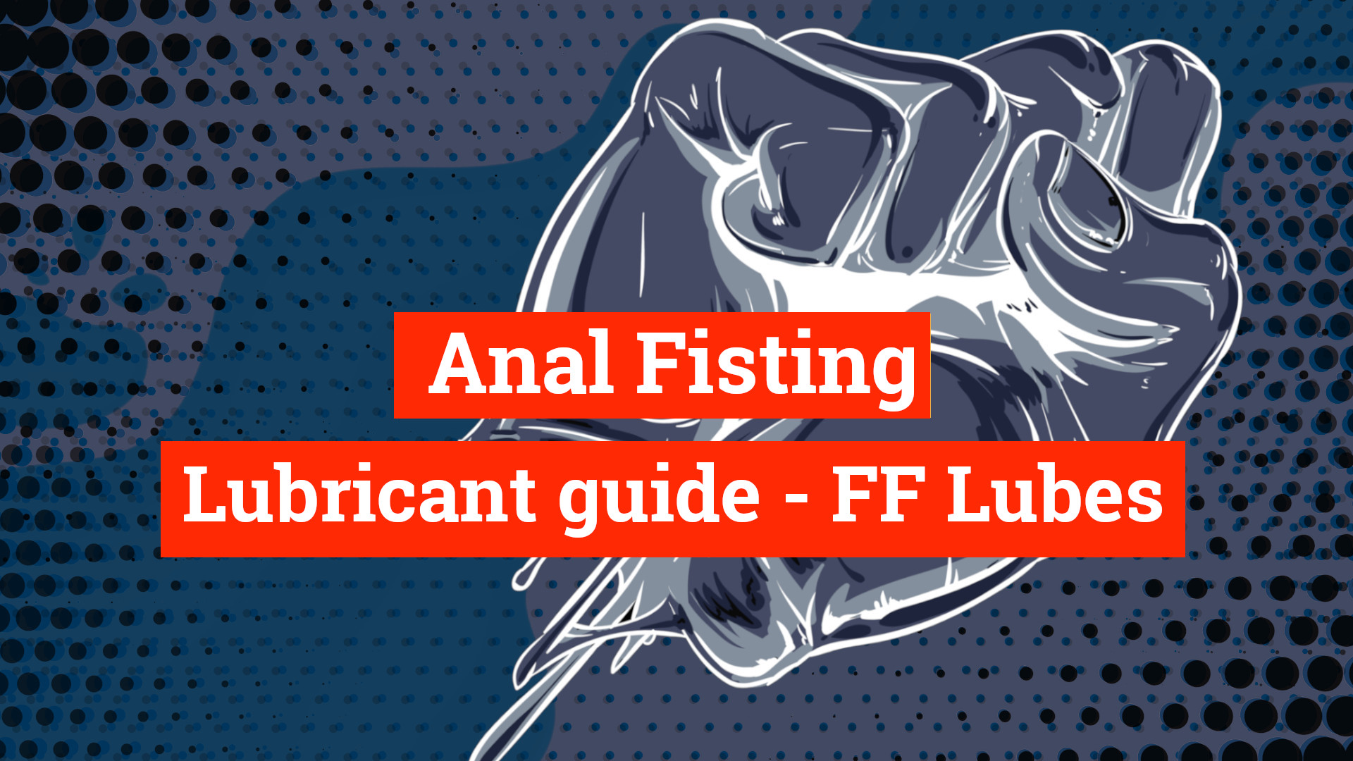 Your Guide To The Best Anal Fisting Lubes! Fisting Lube guide